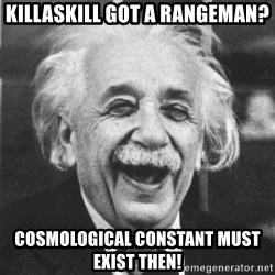 einstein laugh - KillaSkill Got A Rangeman? Cosmological constant must exist then!