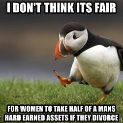 Unpopular Opinion Puffin - I don't think its fair for women to take half of a mans hard earned assets if they divorce
