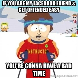 You're gonna have a bad time - If you are my Facebook friend & get offended easy  you're gonna have a bad time