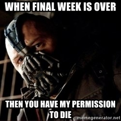 Bane Permission to Die - When final week is over then you have my permission to die