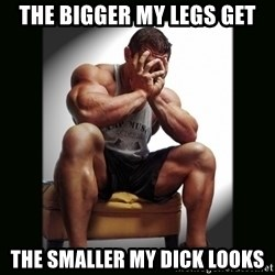 first world gym problems - the bigger my legs get the smaller my dick looks