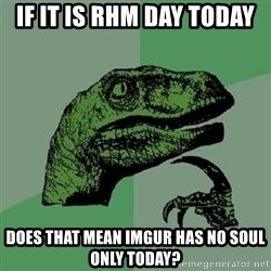 Philosoraptor - If it is RHM day today Does that mean Imgur has no soul only today?