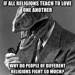 Real_Life_Philosoraptor - if all religions teach to love one another why do people of different religions fight so much?
