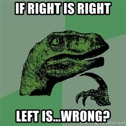 Philosoraptor - if right is right left is...wrong?