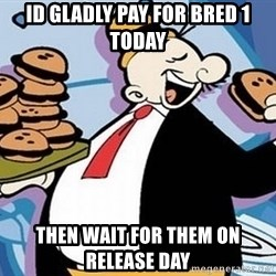 Wimpy - id gLADLY PAY FOR BRED 1 TODAY THEN WAIT FOR THEM ON RELEASE DAY