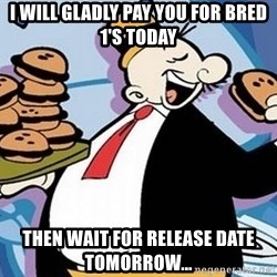 Wimpy - I WILL GLADLY PAY YOU FOR BRED 1's TODAY tHEN WAIT FOR RELEASE DATE TOMORROW...