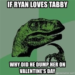 Philosoraptor - If ryan loves tabby why did he dump her on valentine's day
