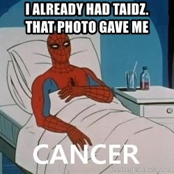 Cancer Spiderman - I already had taidz.                               that photo gave me