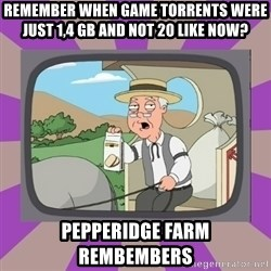 Pepperidge Farm Remembers FG - REMEMBER WHEN GAME TORRENTS WERE JUST 1,4 GB AND NOT 20 LIKE NOW? pEPPERIDGE FARM REMBEMBERS