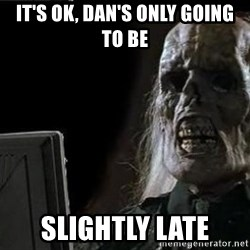 OP will surely deliver skeleton - It's Ok, Dan's only going to be Slightly late