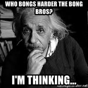 einstein bhai - who bongs harder the bong bros? i'm thinking...