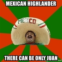 Successful Mexican - mexican highlander  there can be only juan