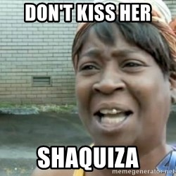 Xbox one aint nobody got time for that shit. - Don'T Kiss her  Shaquiza