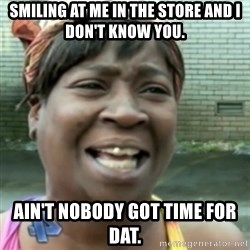 Ain't nobody got time fo dat so - smiling at me in the store and I don't know you. Ain't nobody got time for dat.