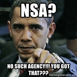 Pissed off Obama - nsa? no such agency!!! You Got that???