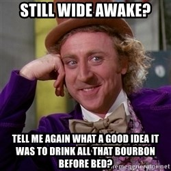 Willy Wonka - still wide awake? tell me again what a good idea it was to drink all that bourbon before bed?