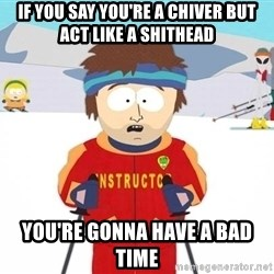 You're gonna have a bad time - If you say you're a chiver but act like a shithead you're gonna have a bad time