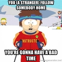 You're gonna have a bad time - You (a stranger) Follow somebody Home you're gonna have a bad time