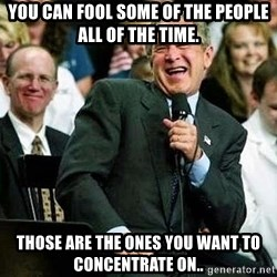 Laughing Bush - you can fool some of the people all of the time. those are the ones you want to concentrate on..
