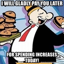 Wimpy - I WILL GLADLY PAY YOU LATER FOR SPENDING INCREASES TODAY!