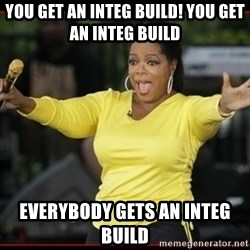 Overly-Excited Oprah!!!  - You get an integ build! you get an integ build Everybody gets an integ build