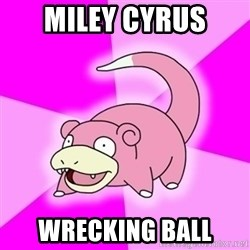 Slowpokememe - mILEY CYRUS WRECKING bALL