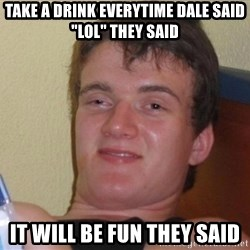 """high/drunk guy - TAKE A DRINK EVERYTIME DALE SAID """"lol"""" they said it will be fun they said"""