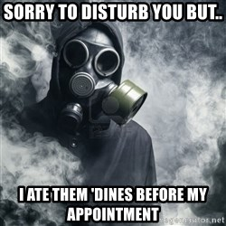 gas mask - Sorry to disturb you but.. i ate them 'dines before my appointment