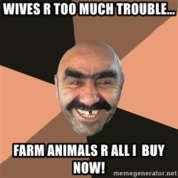 Provincial Man - wives r too much trouble... farm animals r all i  buy now!