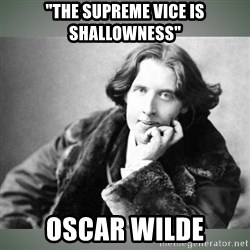 "Oscar Wilde - ""The Supreme vice is shallowness"" Oscar Wilde"