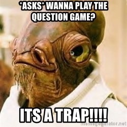 Its A Trap - *asks* Wanna play the question game? ITs a trap!!!!