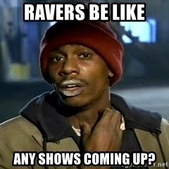 Tyrone Biggums baby  - ravers be like  any shows coming up?