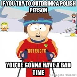 You're gonna have a bad time - If you try to outdrink a polish person you're gonna have a bad time