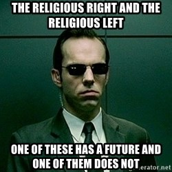 Agent Smith matrix - The Religious Right and the Religious left One of these has a future and one of them does not