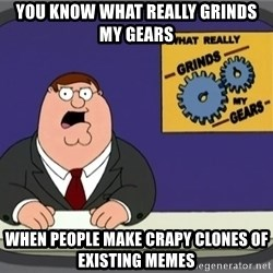 YOU KNOW WHAT REALLY GRINDS MY GEARS PETER - YOU KNOW WHAT REALLY GRINDS MY GEARS  when people make crapy clones of existing memes