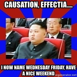 kim jong un - Causation, Effectia.... I now name wednesday Friday, have a nice weekend
