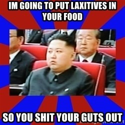 kim jong un - im going to put laxitives in your food so you shit your guts out
