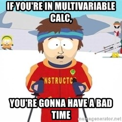 You're gonna have a bad time - If you're in Multivariable calc,  you're gonna have a bad time