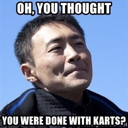 Kazunori Yamauchi - OH, YOU THOUGHT YOU WERE DONE WITH KARTS?