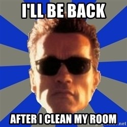 Terminator 2 - I'll be back after i clean my room