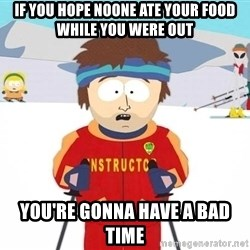 You're gonna have a bad time - If you hope noone ate your food while you were out you're gonna have a bad time