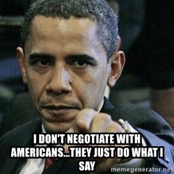 Pissed Off Barack Obama -  i don't negotiate with americans...they just do what i say