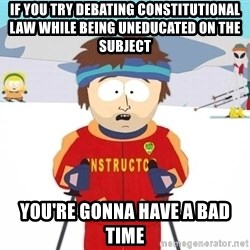 You're gonna have a bad time - If you try debating constitutional law while being uneducated on the subject you're gonna have a bad time