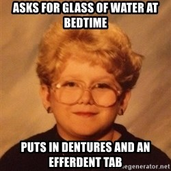 60 year old - Asks for glass of water at bedtime puts in dentures and an efferdent tab