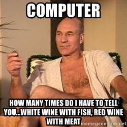 Sexual Picard - computer how many times do i have to tell you...white wine with fish, red wine with meat