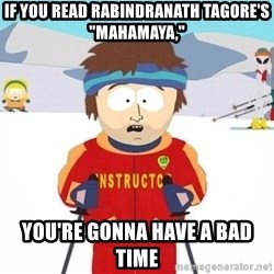 """You're gonna have a bad time - if you read rabindranath tagore's """"mahamaya,"""" you're gonna have a bad time"""