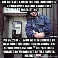 ZOE GREAVES TIMMINS ONTARIO - ZOE GREAVES AMBER TROOCK jack dupuis downtown eastside vancouver facesitting Jan 26, 2011 - ... who were murdered or have gone missing from Vancouver's Downtown Eastside. ... oil paintings created by Vancouver artist Pamela Masik.