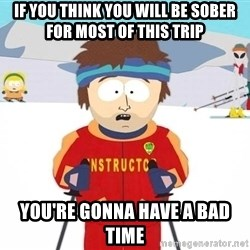 You're gonna have a bad time - If you think you will be sober for most of this trip you're gonna have a bad time