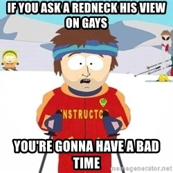 You're gonna have a bad time - if you ask a redneck his view on gays You're gonna have a bad time