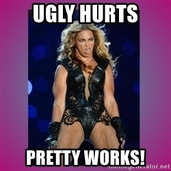 Ugly Beyonce - Ugly hurts Pretty works!